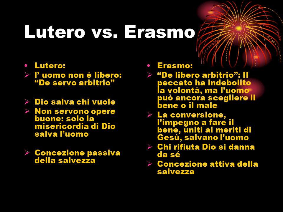 Lutero vs. Erasmo Lutero: l uomo non è libero: De servo arbitrio Dio salva chi vuole Non servono opere buone: solo la misericordia di Dio salva l uomo