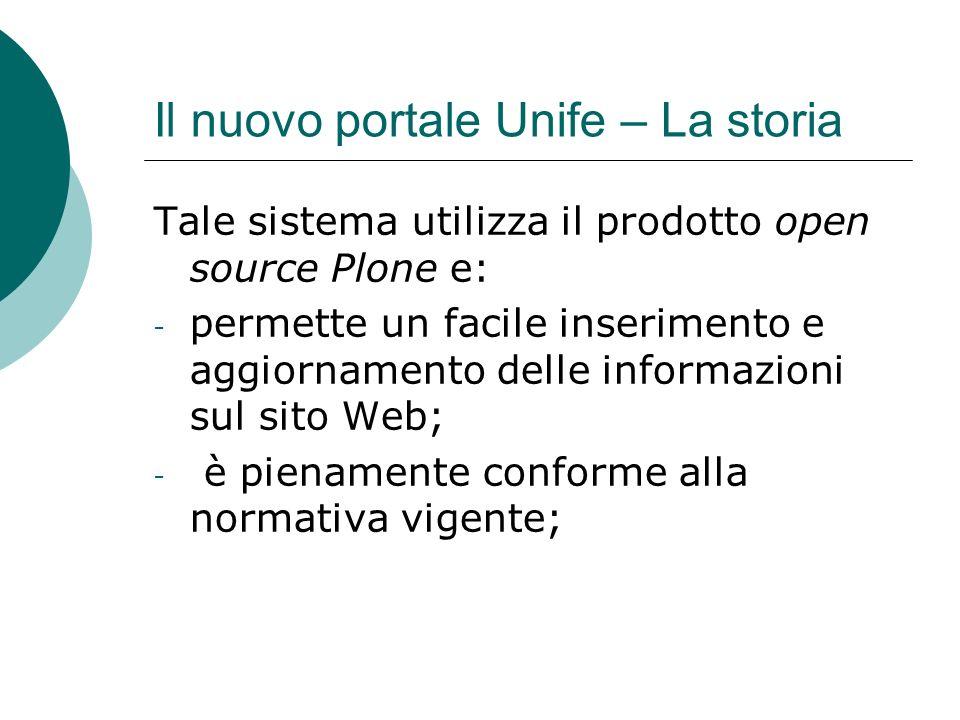 Il nuovo portale Unife – La storia Tale sistema utilizza il prodotto open source Plone e: - permette un facile inserimento e aggiornamento delle informazioni sul sito Web; - è pienamente conforme alla normativa vigente;