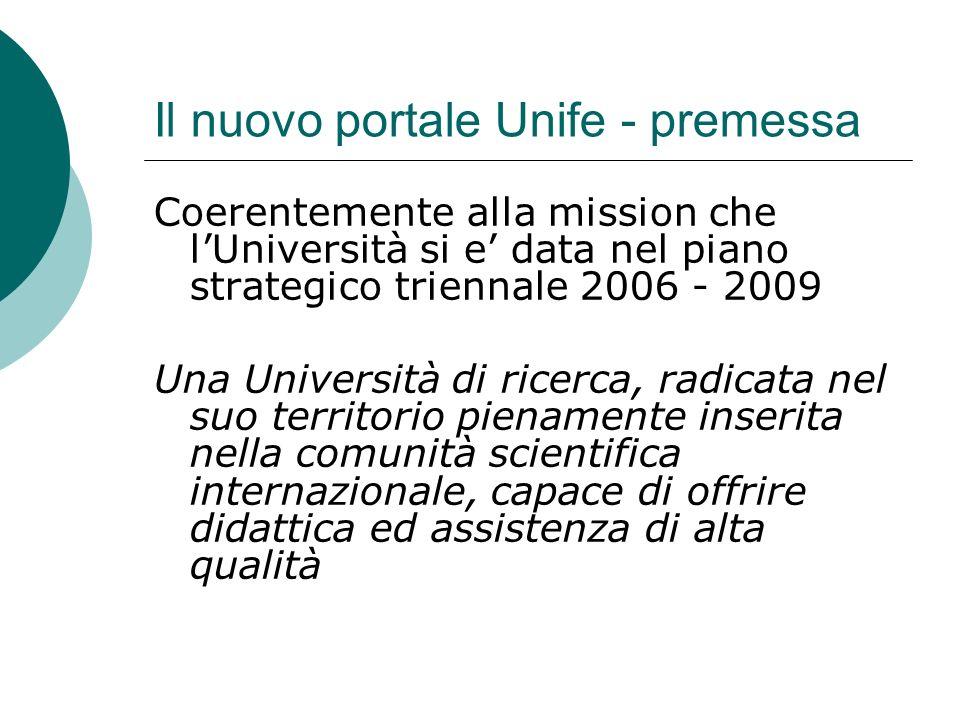 Il nuovo portale Unife - premessa Coerentemente alla mission che lUniversità si e data nel piano strategico triennale 2006 - 2009 Una Università di ricerca, radicata nel suo territorio pienamente inserita nella comunità scientifica internazionale, capace di offrire didattica ed assistenza di alta qualità