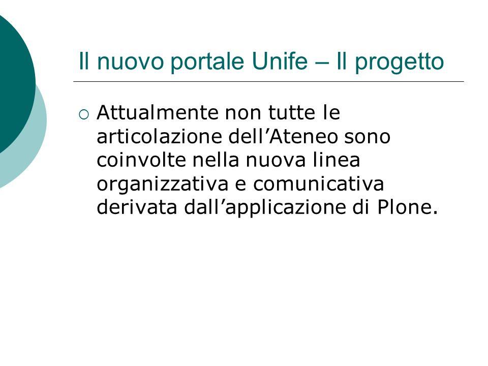 Il nuovo portale Unife – Il progetto Attualmente non tutte le articolazione dellAteneo sono coinvolte nella nuova linea organizzativa e comunicativa derivata dallapplicazione di Plone.