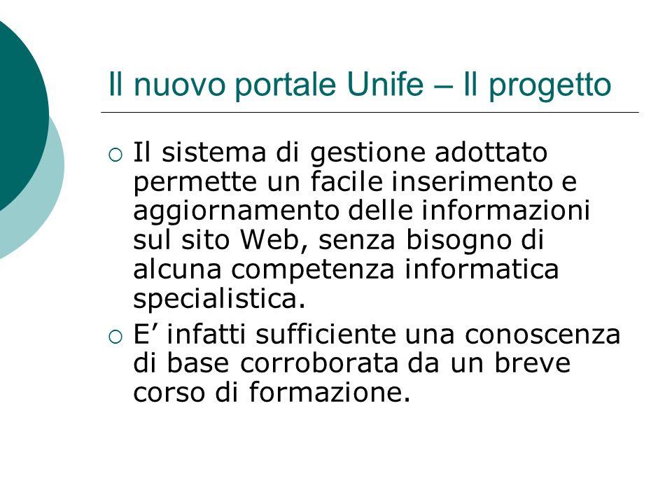 Il nuovo portale Unife – Il progetto Il sistema di gestione adottato permette un facile inserimento e aggiornamento delle informazioni sul sito Web, senza bisogno di alcuna competenza informatica specialistica.