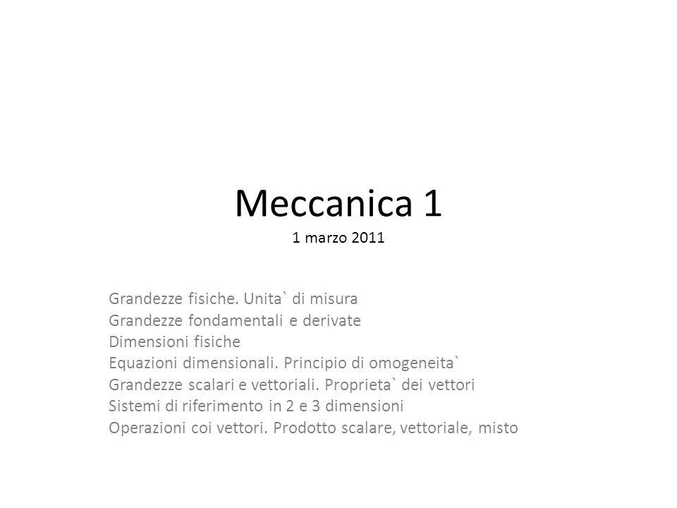 Meccanica 1 1 marzo 2011 Grandezze fisiche. Unita` di misura Grandezze fondamentali e derivate Dimensioni fisiche Equazioni dimensionali. Principio di