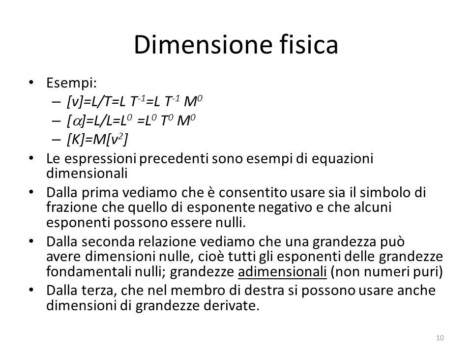 Dimensione fisica Esempi: – [v]=L/T=L T -1 =L T -1 M 0 – [ ]=L/L=L 0 =L 0 T 0 M 0 – [K]=M[v 2 ] Le espressioni precedenti sono esempi di equazioni dim