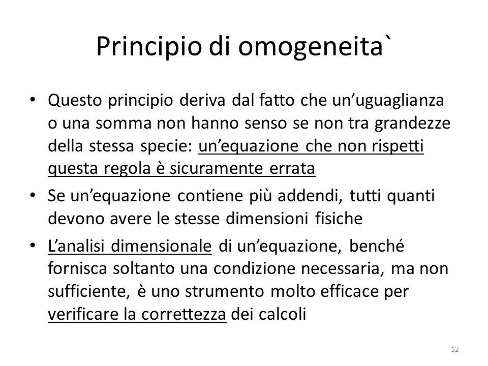 Principio di omogeneita` Questo principio deriva dal fatto che unuguaglianza o una somma non hanno senso se non tra grandezze della stessa specie: une
