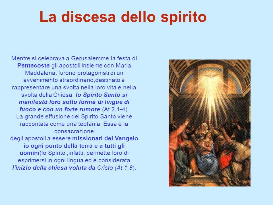 La discesa dello spirito Mentre si celebrava a Gerusalemme la festa di Pentecoste gli apostoli insieme con Maria Maddalena, furono protagonisti di un