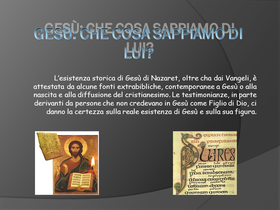 Lesistenza storica di Gesù di Nazaret, oltre cha dai Vangeli, è attestata da alcune fonti extrabibliche, contemporanee a Gesù o alla nascita e alla di