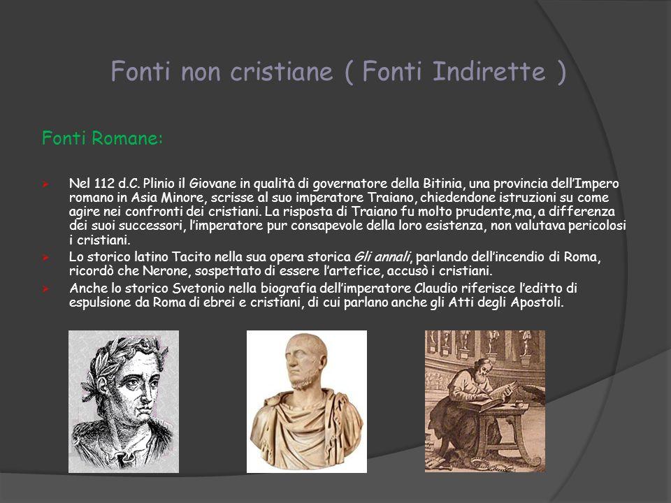 Fonti non cristiane ( Fonti Indirette ) Fonti Romane: Nel 112 d.C. Plinio il Giovane in qualità di governatore della Bitinia, una provincia dellImpero