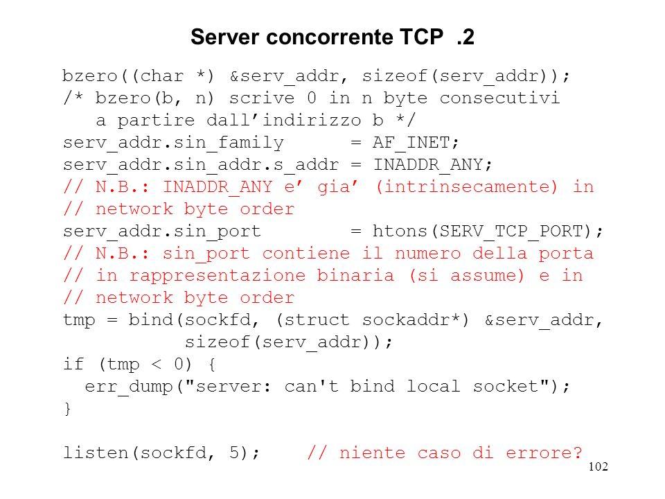 102 Server concorrente TCP.2 bzero((char *) &serv_addr, sizeof(serv_addr)); /* bzero(b, n) scrive 0 in n byte consecutivi a partire dallindirizzo b */