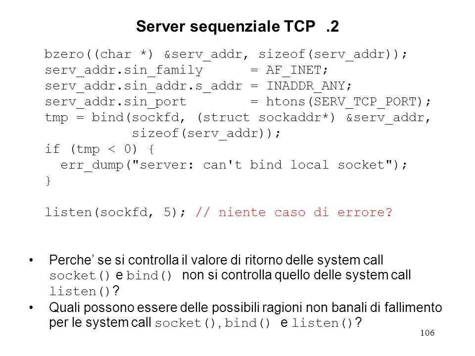 106 Server sequenziale TCP.2 bzero((char *) &serv_addr, sizeof(serv_addr)); serv_addr.sin_family = AF_INET; serv_addr.sin_addr.s_addr = INADDR_ANY; se