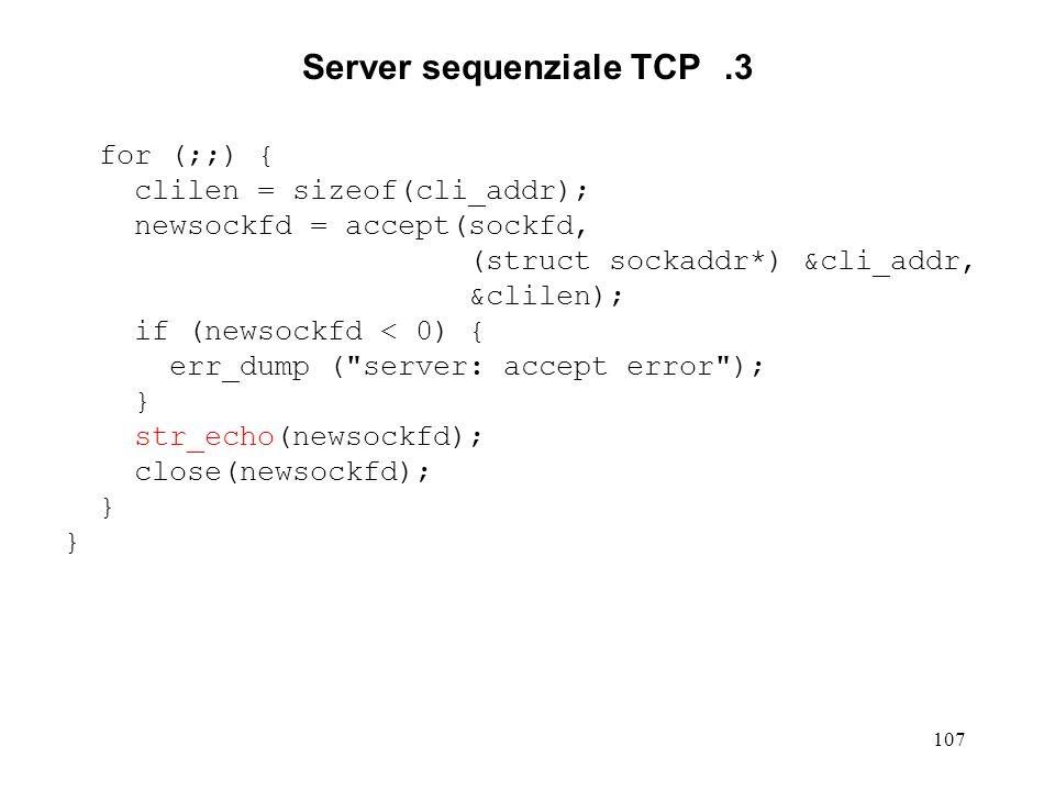 107 Server sequenziale TCP.3 for (;;) { clilen = sizeof(cli_addr); newsockfd = accept(sockfd, (struct sockaddr*) &cli_addr, &clilen); if (newsockfd <