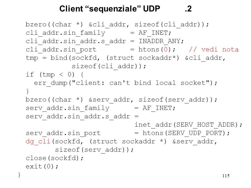 115 Client sequenziale UDP.2 bzero((char *) &cli_addr, sizeof(cli_addr)); cli_addr.sin_family = AF_INET; cli_addr.sin_addr.s_addr = INADDR_ANY; cli_ad
