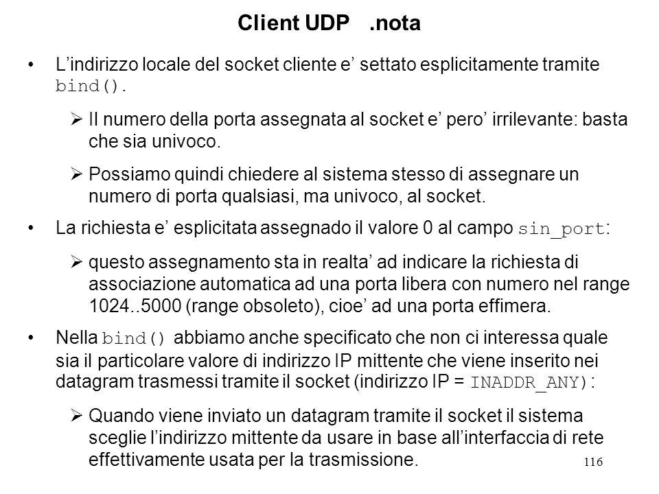 116 Client UDP.nota Lindirizzo locale del socket cliente e settato esplicitamente tramite bind(). Il numero della porta assegnata al socket e pero irr
