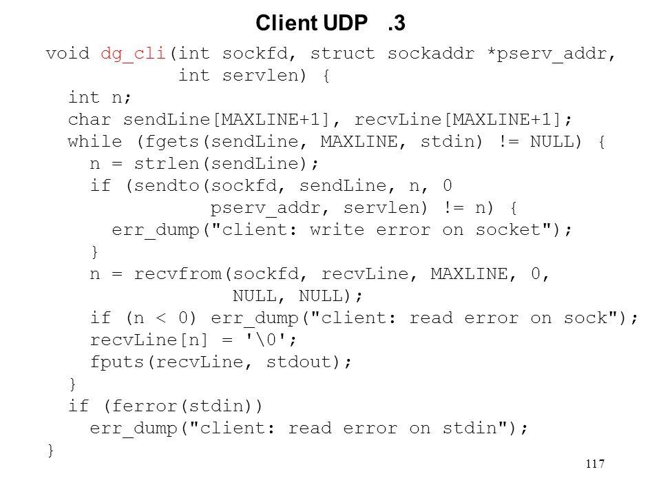 117 Client UDP.3 void dg_cli(int sockfd, struct sockaddr *pserv_addr, int servlen) { int n; char sendLine[MAXLINE+1], recvLine[MAXLINE+1]; while (fget