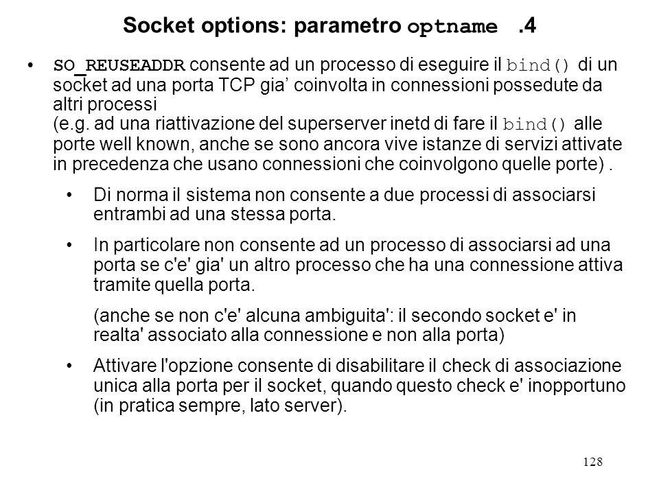128 Socket options: parametro optname.4 SO_REUSEADDR consente ad un processo di eseguire il bind() di un socket ad una porta TCP gia coinvolta in conn