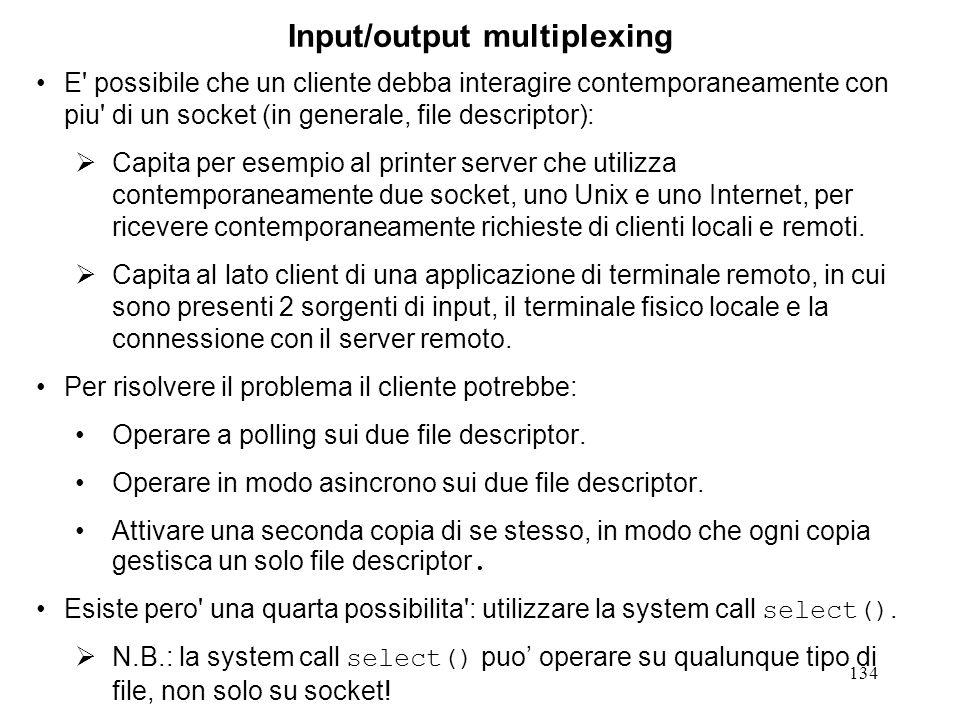 134 Input/output multiplexing E' possibile che un cliente debba interagire contemporaneamente con piu' di un socket (in generale, file descriptor): Ca