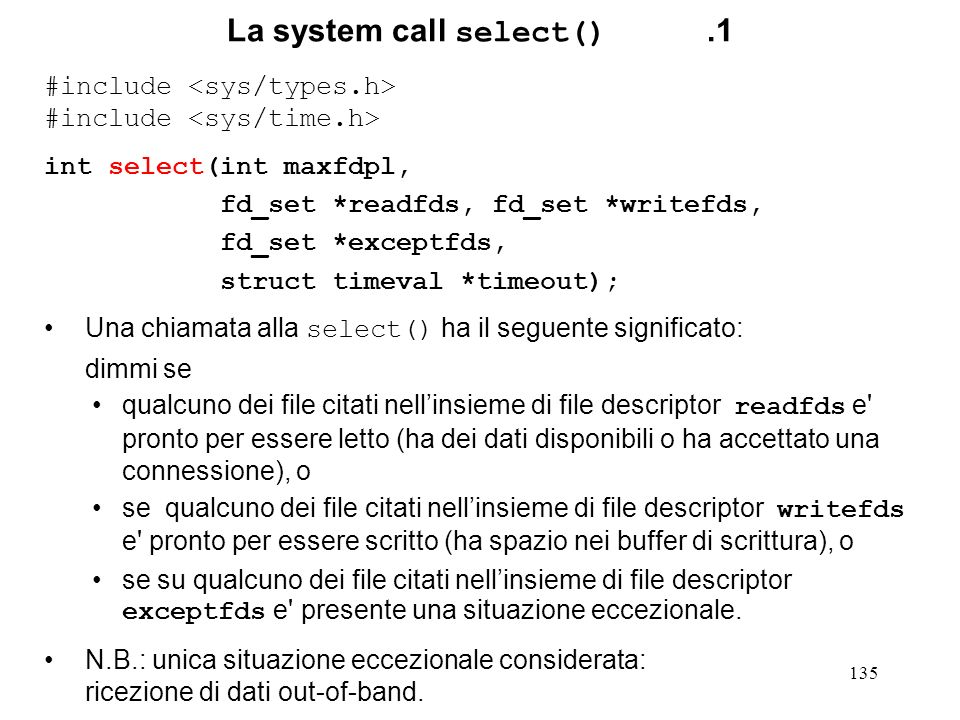 135 La system call select().1 #include int select(int maxfdpl, fd_set *readfds, fd_set *writefds, fd_set *exceptfds, struct timeval *timeout); Una chi