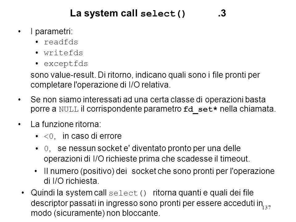 137 La system call select().3 I parametri: readfds writefds exceptfds sono value-result. Di ritorno, indicano quali sono i file pronti per completare