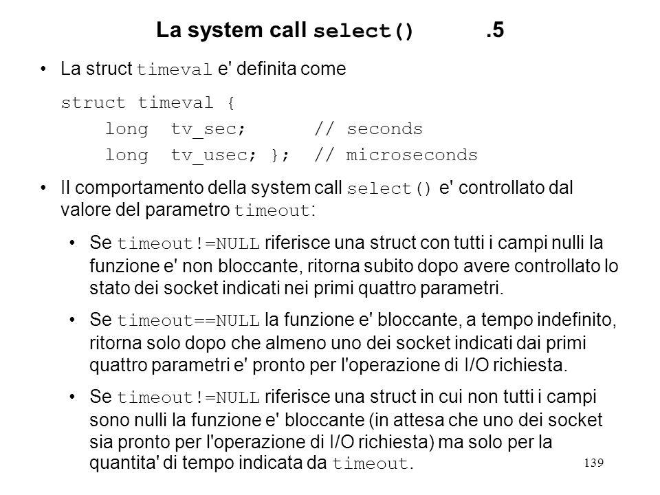 139 La system call select().5 La struct timeval e' definita come struct timeval { long tv_sec; // seconds long tv_usec; }; // microseconds Il comporta