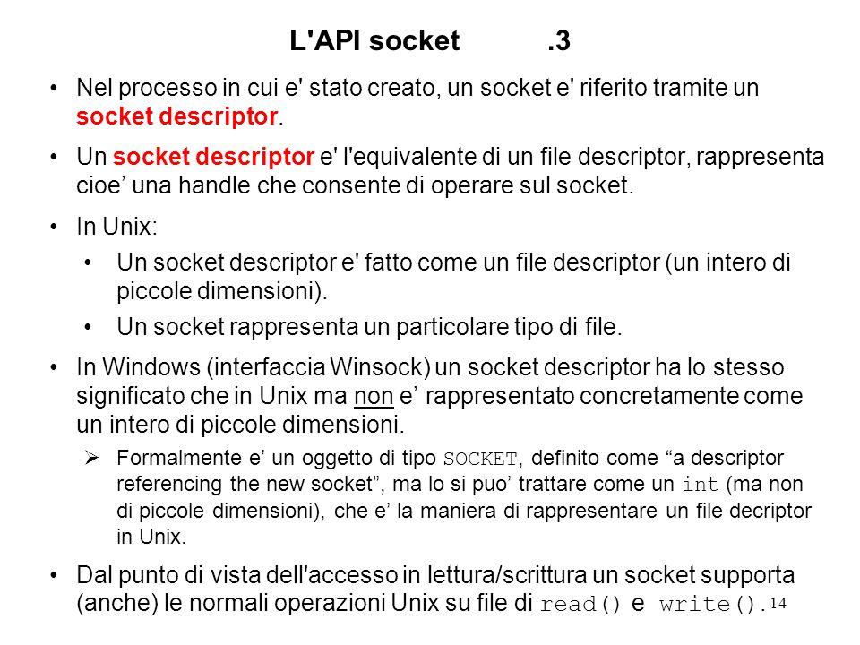 14 L'API socket.3 Nel processo in cui e' stato creato, un socket e' riferito tramite un socket descriptor. Un socket descriptor e' l'equivalente di un