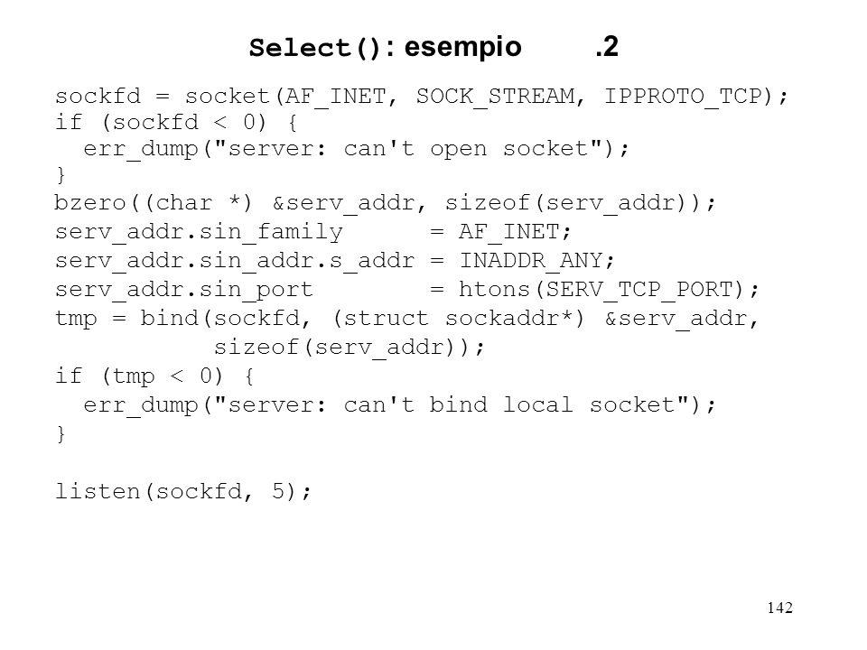 142 Select() : esempio.2 sockfd = socket(AF_INET, SOCK_STREAM, IPPROTO_TCP); if (sockfd < 0) { err_dump(