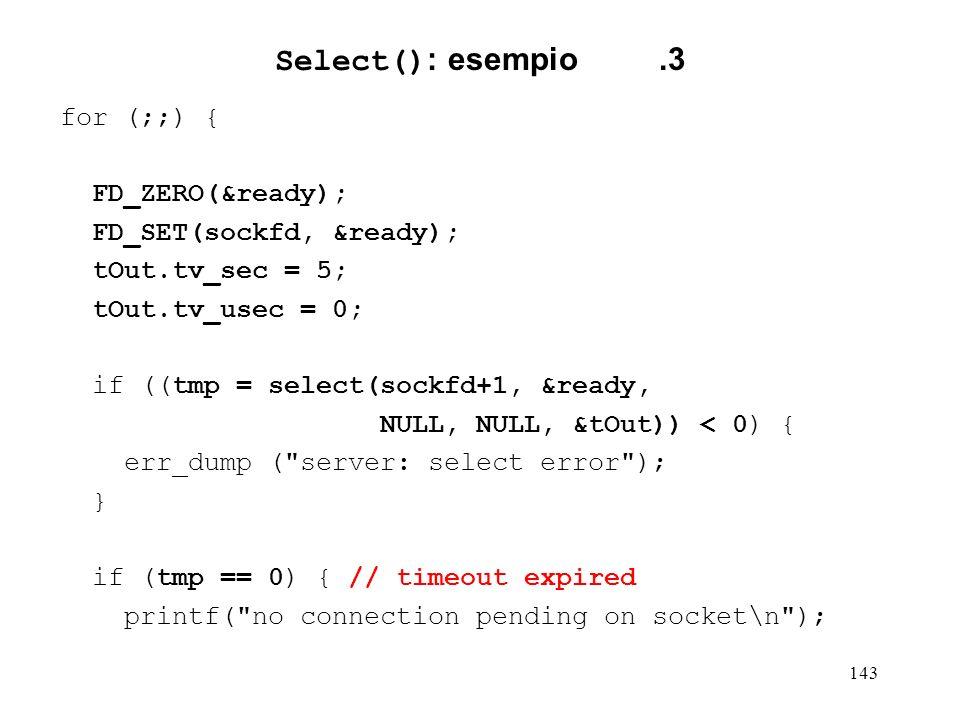 143 Select() : esempio.3 for (;;) { FD_ZERO(&ready); FD_SET(sockfd, &ready); tOut.tv_sec = 5; tOut.tv_usec = 0; if ((tmp = select(sockfd+1, &ready, NU