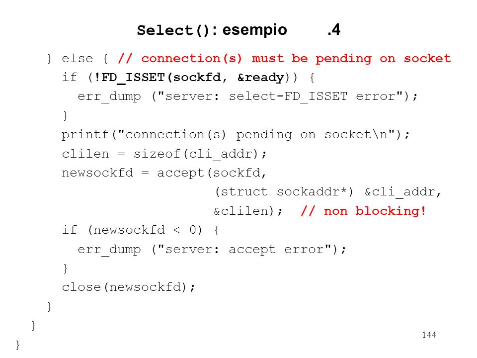 144 Select() : esempio.4 } else { // connection(s) must be pending on socket if (!FD_ISSET(sockfd, &ready)) { err_dump (