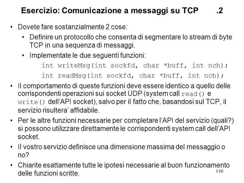 146 Esercizio: Comunicazione a messaggi su TCP.2 Dovete fare sostanzialmente 2 cose: Definire un protocollo che consenta di segmentare lo stream di by