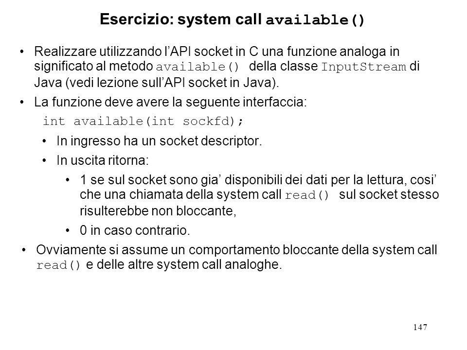 147 Esercizio: system call available() Realizzare utilizzando lAPI socket in C una funzione analoga in significato al metodo available() della classe