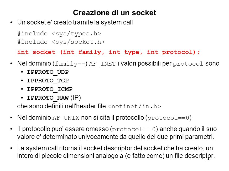 15 Creazione di un socket Un socket e' creato tramite la system call #include int socket (int family, int type, int protocol); Nel dominio ( family==