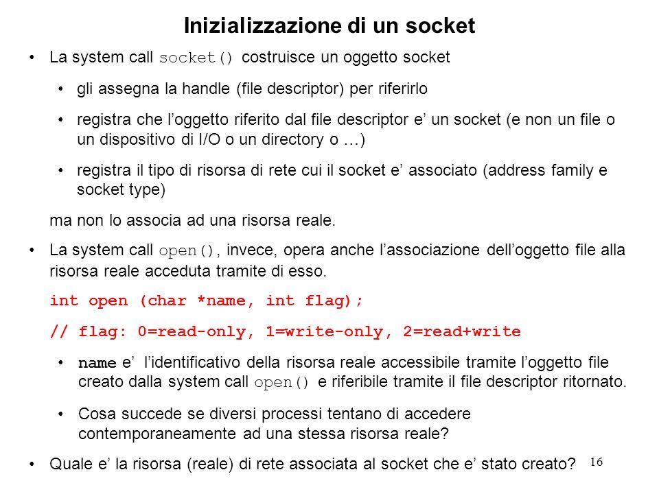 16 Inizializzazione di un socket La system call socket() costruisce un oggetto socket gli assegna la handle (file descriptor) per riferirlo registra c