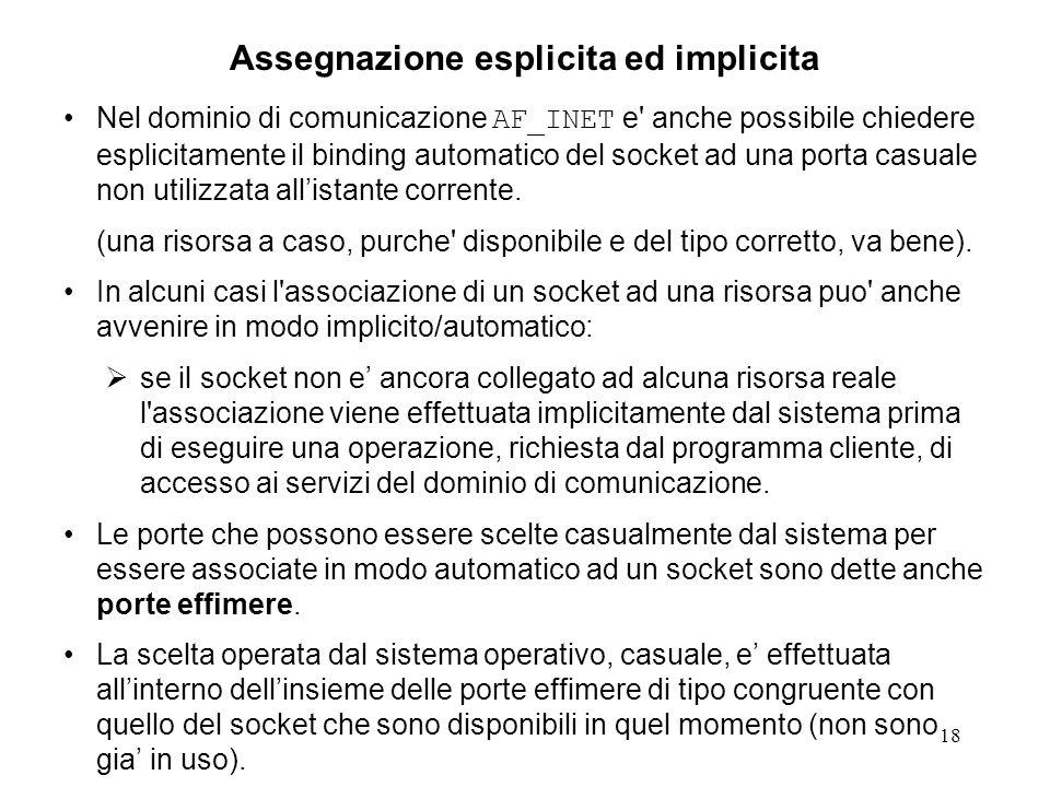 18 Assegnazione esplicita ed implicita Nel dominio di comunicazione AF_INET e' anche possibile chiedere esplicitamente il binding automatico del socke