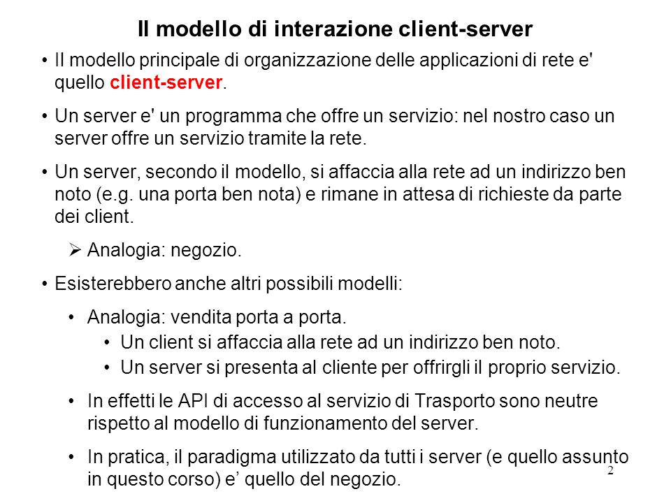 3 Il modello di interazione client-server Se lindirizzo su cui il server offre il proprio servizio e una porta TCP la prima cosa che un client deve fare per richiedere il servizio e connettersi al server.