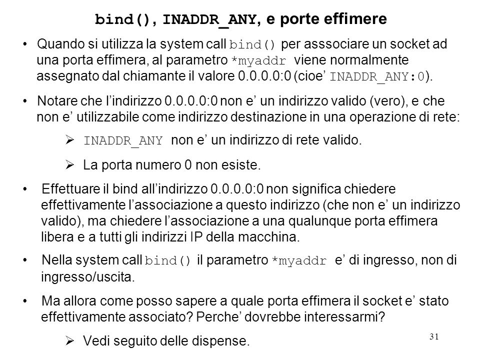 31 bind(), INADDR_ANY, e porte effimere Quando si utilizza la system call bind() per asssociare un socket ad una porta effimera, al parametro *myaddr