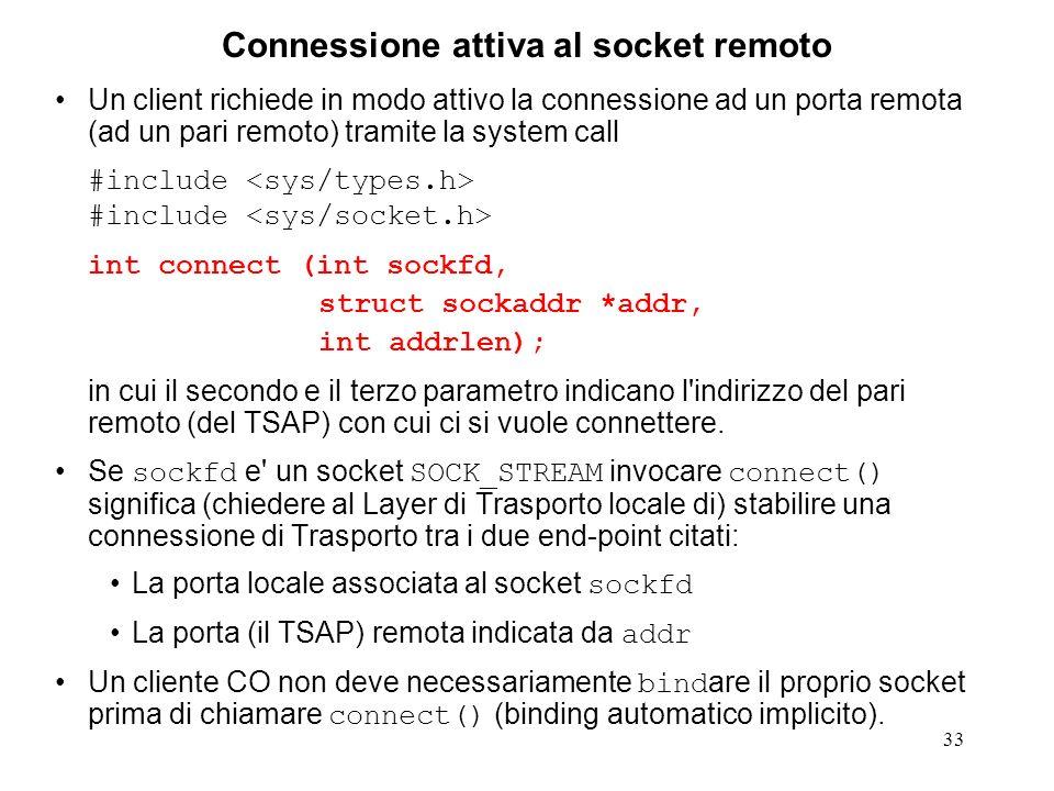 33 Connessione attiva al socket remoto Un client richiede in modo attivo la connessione ad un porta remota (ad un pari remoto) tramite la system call