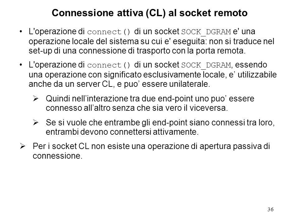 36 Connessione attiva (CL) al socket remoto L'operazione di connect() di un socket SOCK_DGRAM e' una operazione locale del sistema su cui e' eseguita:
