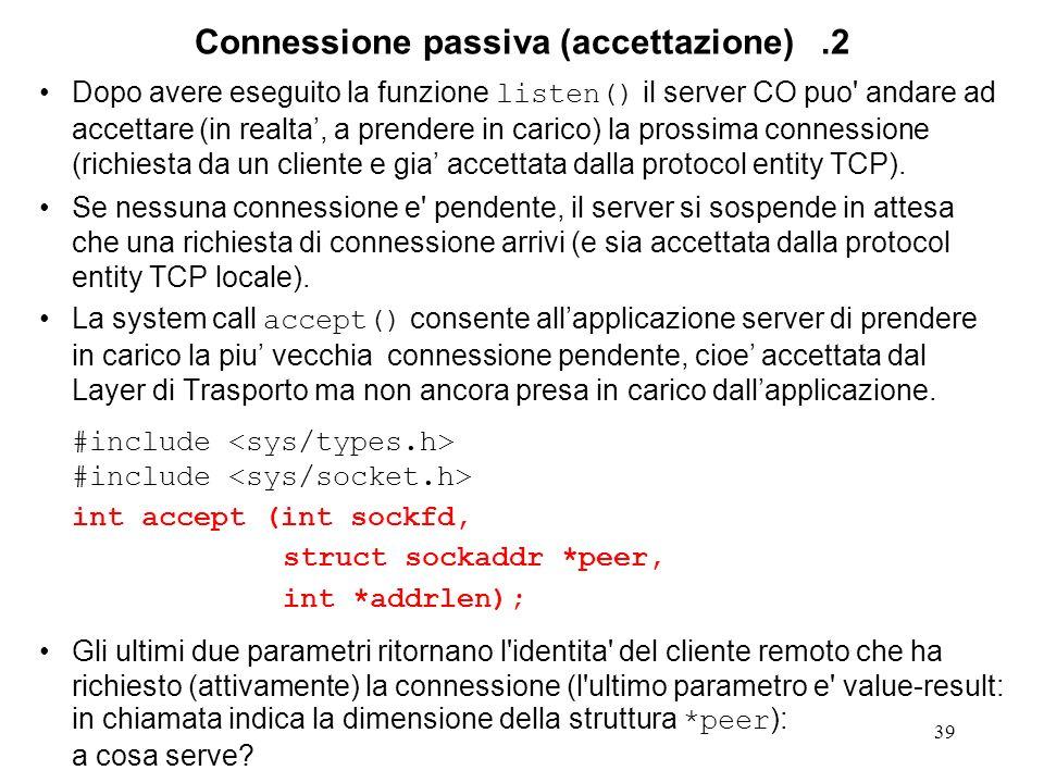 39 Connessione passiva (accettazione).2 Dopo avere eseguito la funzione listen() il server CO puo' andare ad accettare (in realta, a prendere in caric