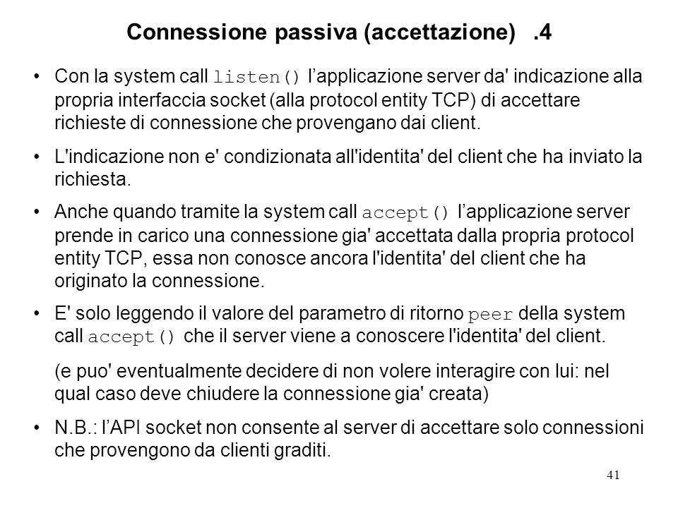 41 Connessione passiva (accettazione).4 Con la system call listen() lapplicazione server da' indicazione alla propria interfaccia socket (alla protoco
