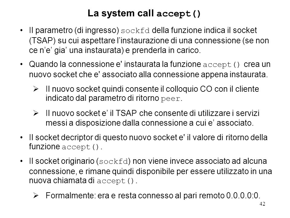 42 La system call accept() Il parametro (di ingresso) sockfd della funzione indica il socket (TSAP) su cui aspettare linstaurazione di una connessione