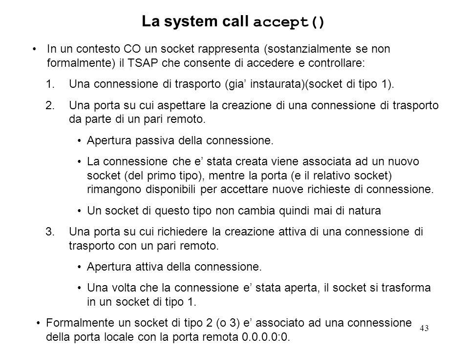 43 La system call accept() In un contesto CO un socket rappresenta (sostanzialmente se non formalmente) il TSAP che consente di accedere e controllare