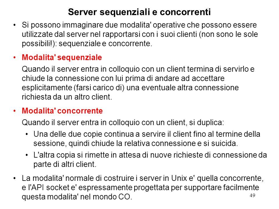 49 Server sequenziali e concorrenti Si possono immaginare due modalita' operative che possono essere utilizzate dal server nel rapportarsi con i suoi