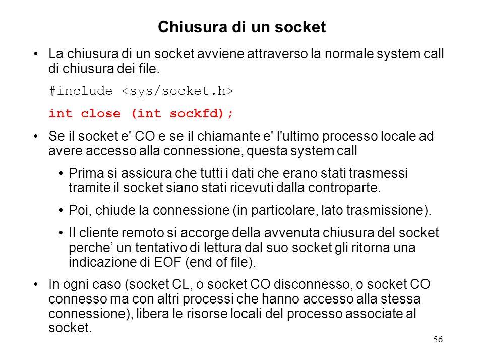 56 Chiusura di un socket La chiusura di un socket avviene attraverso la normale system call di chiusura dei file. #include int close (int sockfd); Se