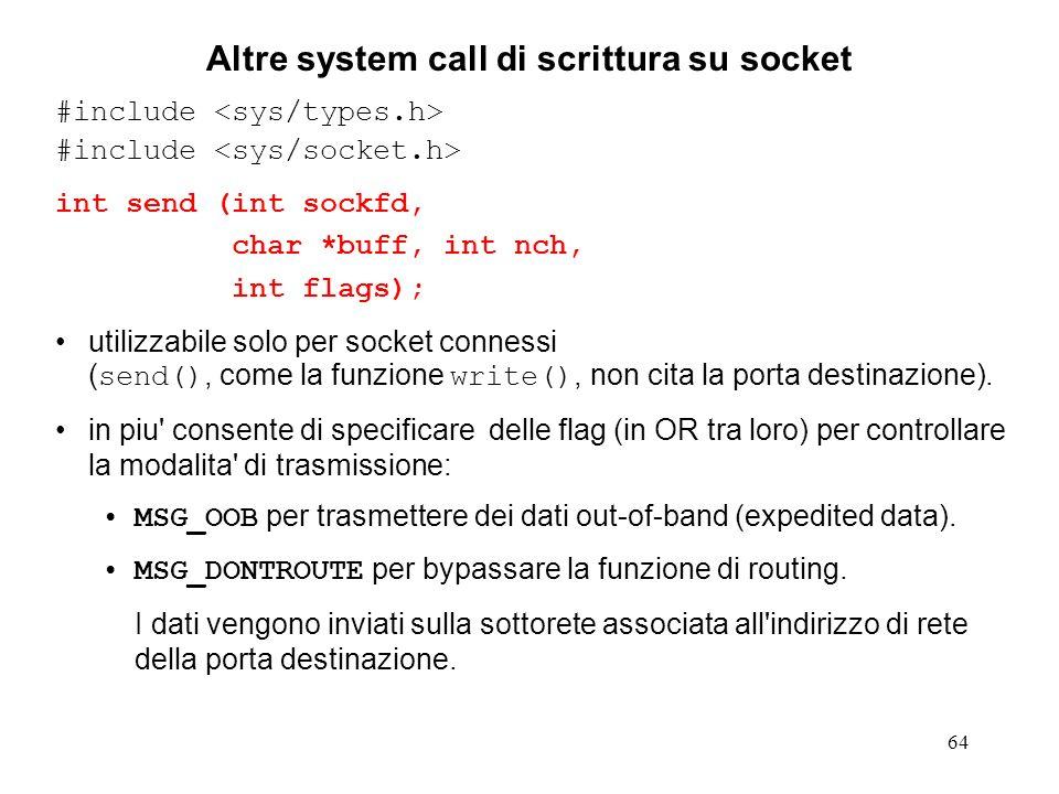 64 Altre system call di scrittura su socket #include int send (int sockfd, char *buff, int nch, int flags); utilizzabile solo per socket connessi ( se