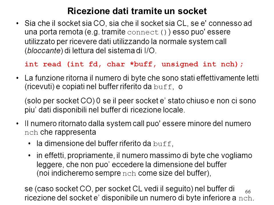 66 Ricezione dati tramite un socket Sia che il socket sia CO, sia che il socket sia CL, se e' connesso ad una porta remota (e.g. tramite connect() ) e