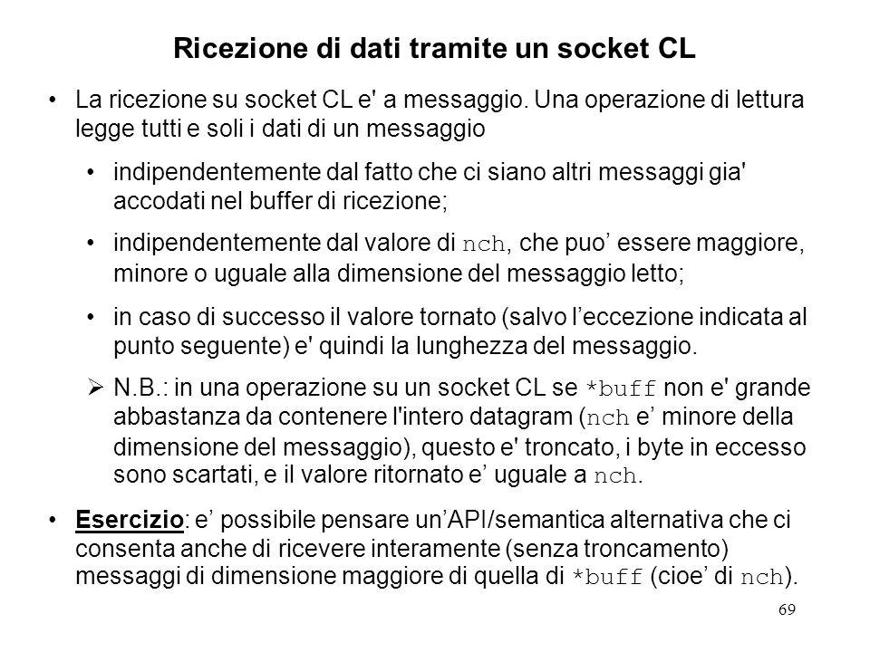 69 Ricezione di dati tramite un socket CL La ricezione su socket CL e' a messaggio. Una operazione di lettura legge tutti e soli i dati di un messaggi