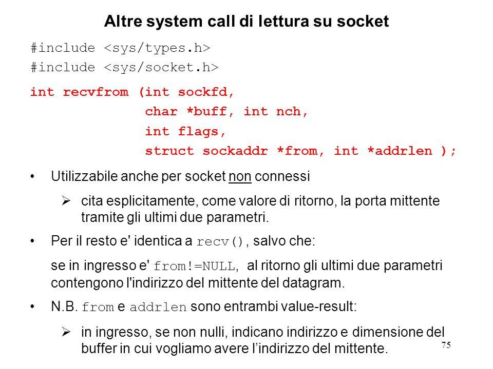 75 Altre system call di lettura su socket #include int recvfrom (int sockfd, char *buff, int nch, int flags, struct sockaddr *from, int *addrlen ); Ut