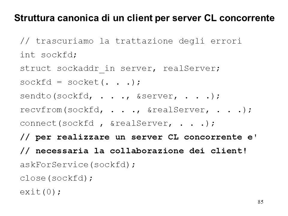 85 Struttura canonica di un client per server CL concorrente // trascuriamo la trattazione degli errori int sockfd; struct sockaddr_in server, realSer