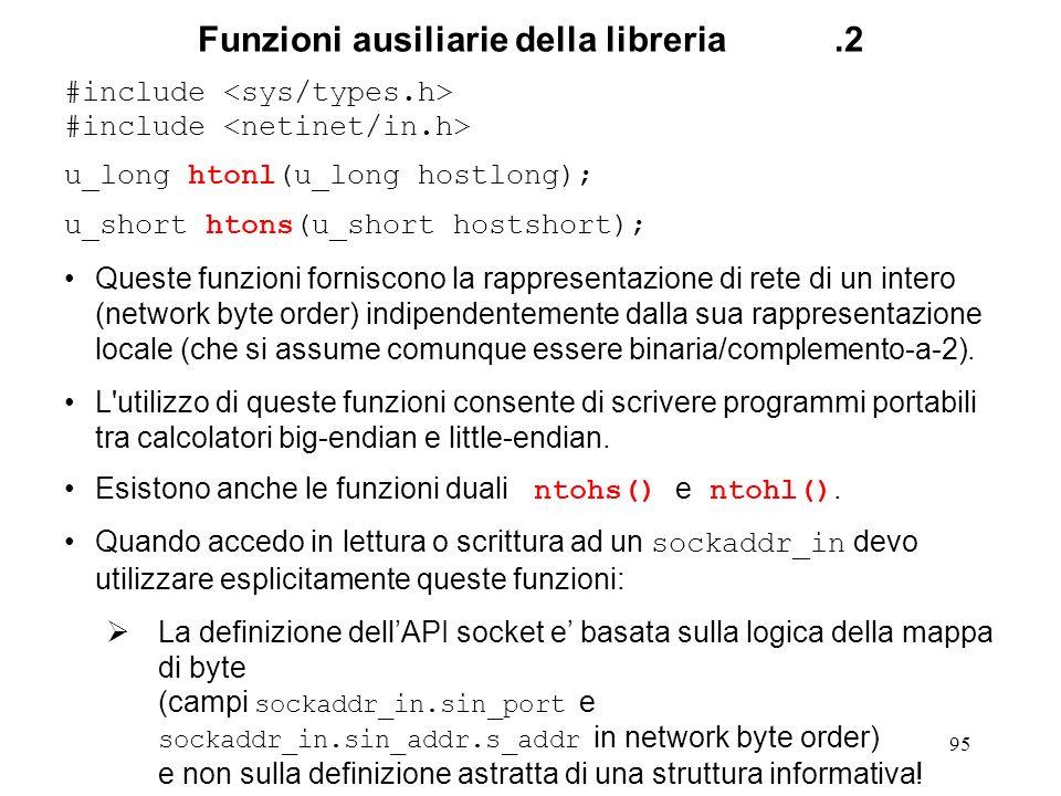 95 Funzioni ausiliarie della libreria.2 #include u_long htonl(u_long hostlong); u_short htons(u_short hostshort); Queste funzioni forniscono la rappre
