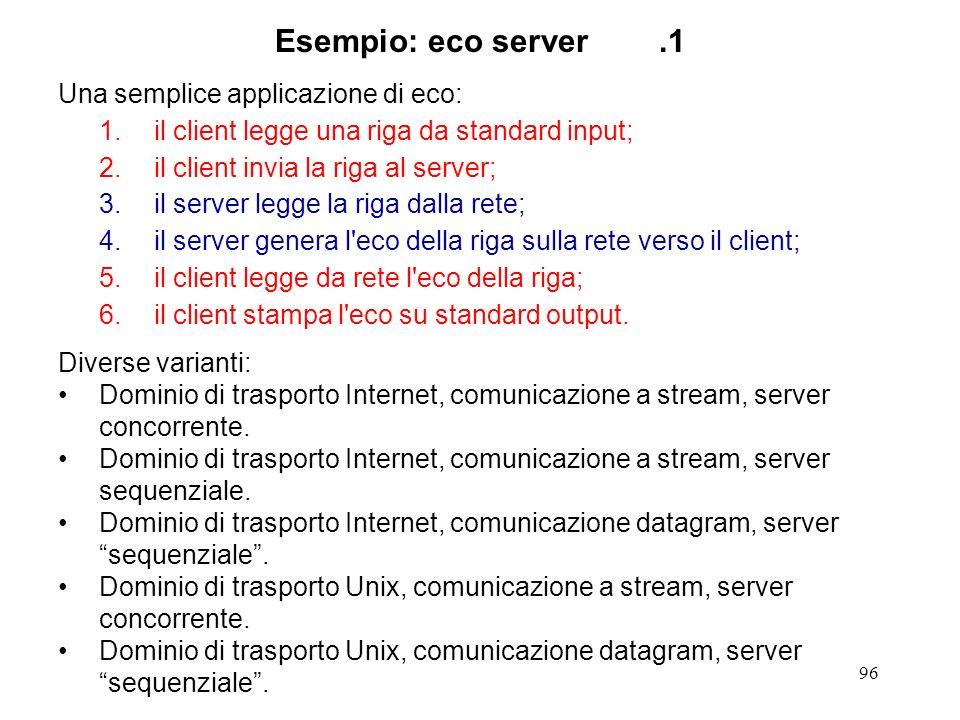 96 Esempio: eco server.1 Una semplice applicazione di eco: 1.il client legge una riga da standard input; 2.il client invia la riga al server; 3.il ser