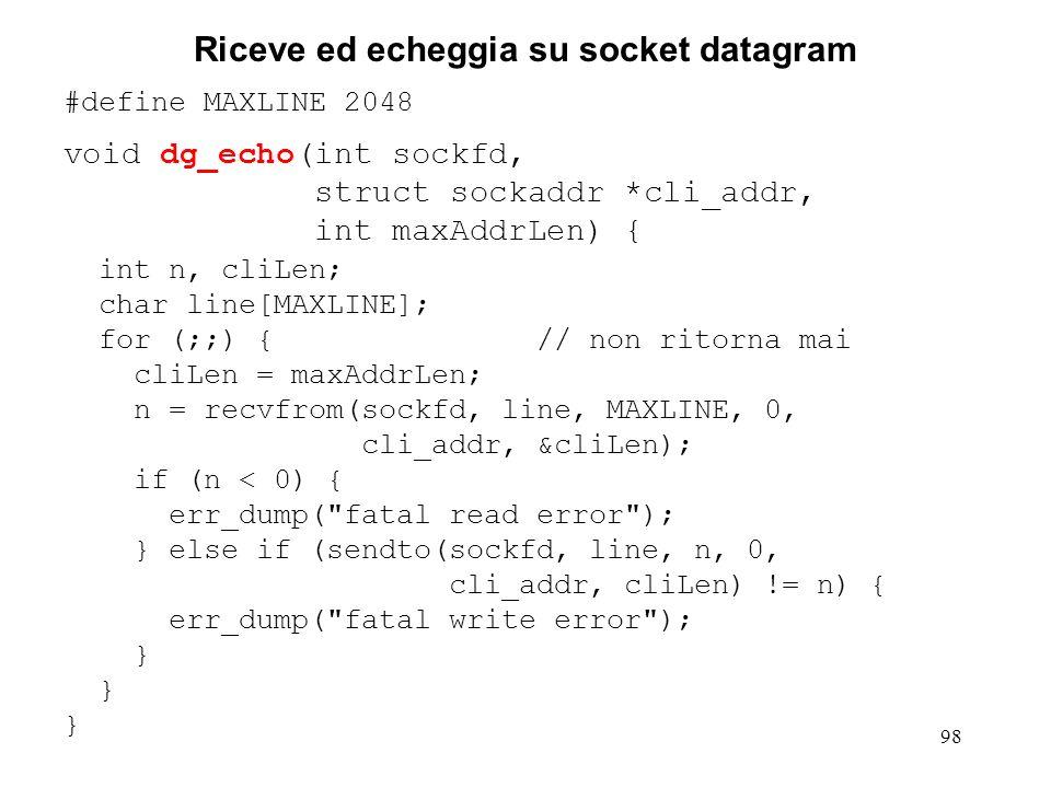 98 Riceve ed echeggia su socket datagram #define MAXLINE 2048 void dg_echo(int sockfd, struct sockaddr *cli_addr, int maxAddrLen) { int n, cliLen; cha