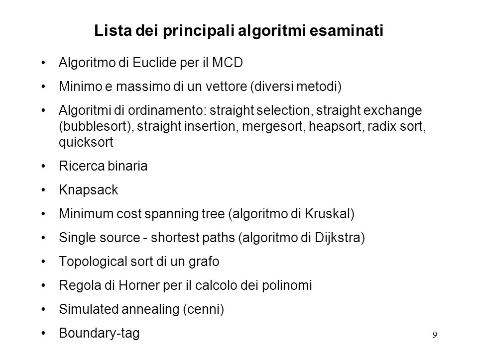 9 Lista dei principali algoritmi esaminati Algoritmo di Euclide per il MCD Minimo e massimo di un vettore (diversi metodi) Algoritmi di ordinamento: straight selection, straight exchange (bubblesort), straight insertion, mergesort, heapsort, radix sort, quicksort Ricerca binaria Knapsack Minimum cost spanning tree (algoritmo di Kruskal) Single source - shortest paths (algoritmo di Dijkstra) Topological sort di un grafo Regola di Horner per il calcolo dei polinomi Simulated annealing (cenni) Boundary-tag
